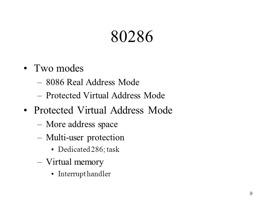 9 80286 Two modes –8086 Real Address Mode –Protected Virtual Address Mode Protected Virtual Address Mode –More address space –Multi-user protection Dedicated 286; task –Virtual memory Interrupt handler
