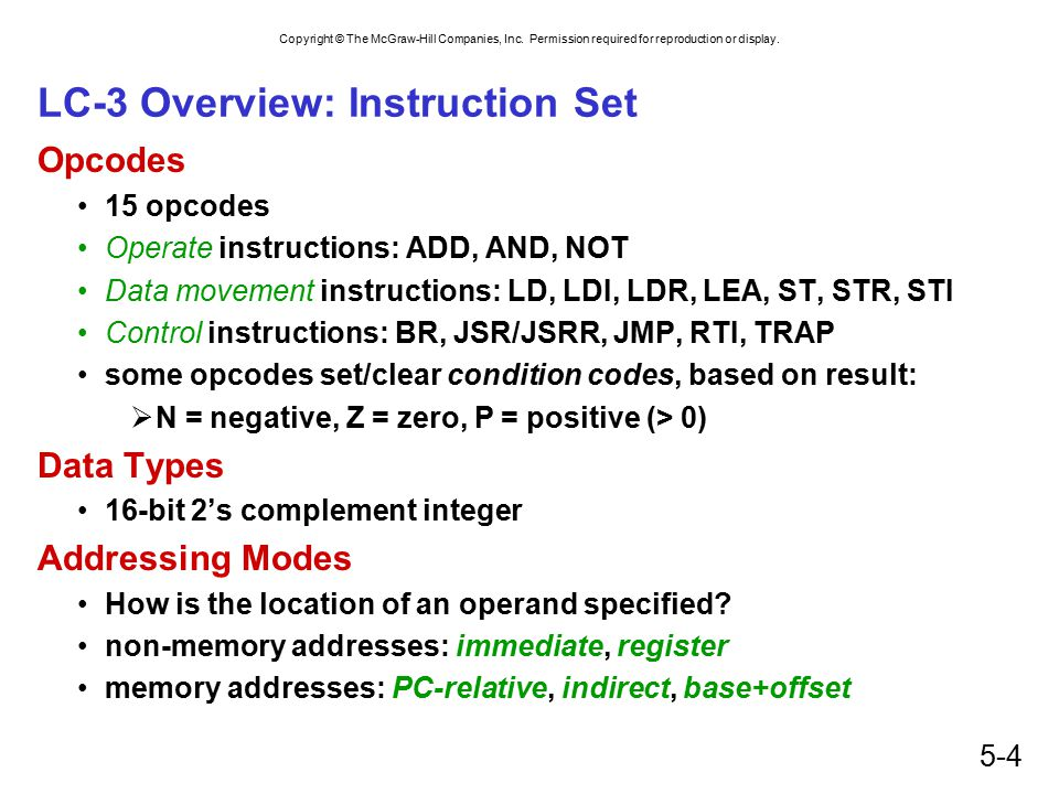 Copyright © The McGraw-Hill Companies, Inc. Permission required for reproduction or display. 5-4 LC-3 Overview: Instruction Set Opcodes 15 opcodes Ope