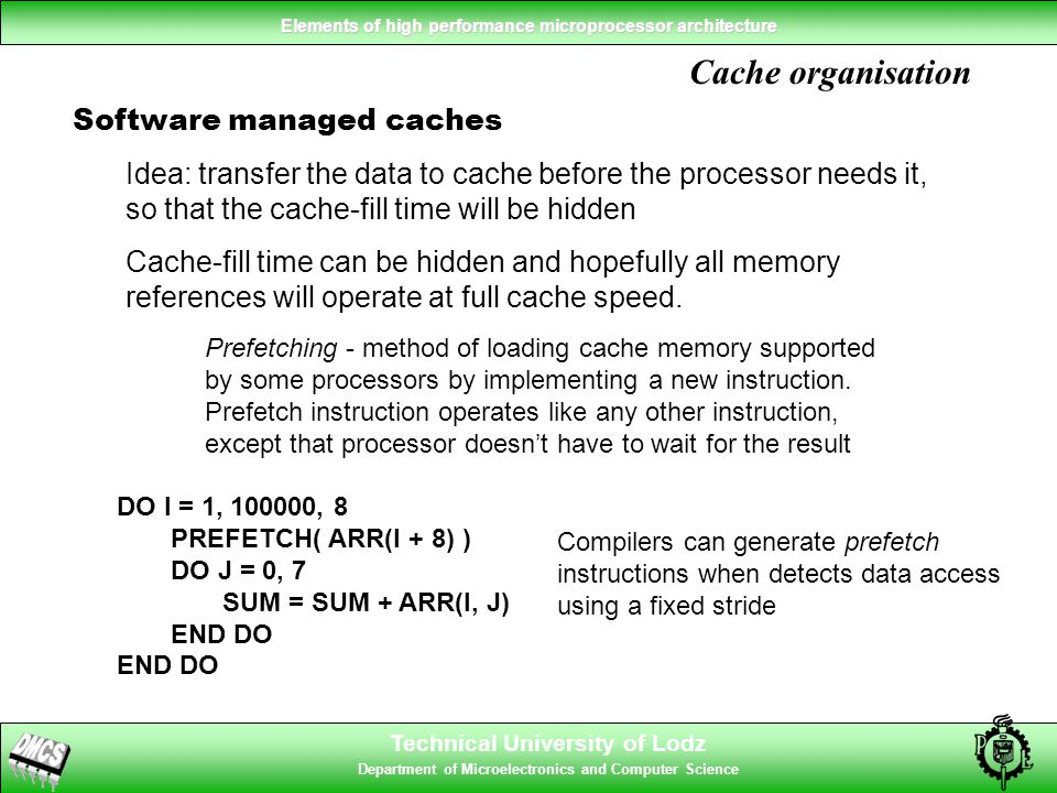 Technical University of Lodz Department of Microelectronics and Computer Science Elements of high performance microprocessor architecture Cache organisation Software managed caches Idea: transfer the data to cache before the processor needs it, so that the cache-fill time will be hidden Cache-fill time can be hidden and hopefully all memory references will operate at full cache speed.