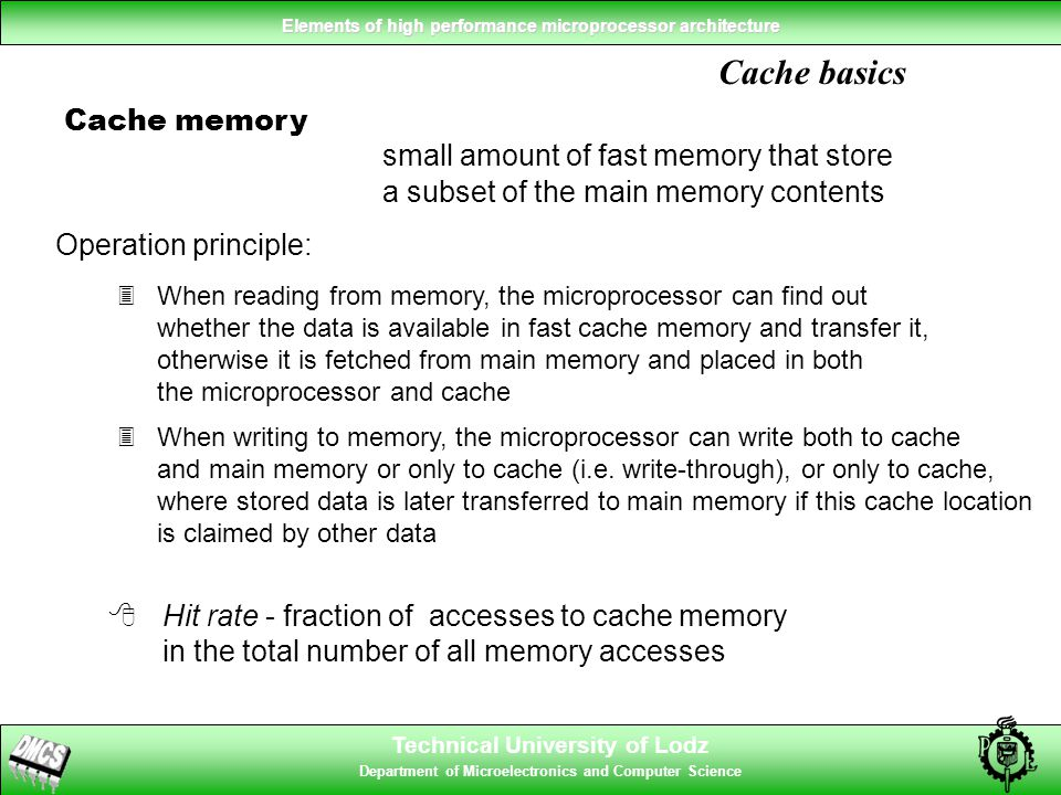 Technical University of Lodz Department of Microelectronics and Computer Science Elements of high performance microprocessor architecture Cache basics Cache memory small amount of fast memory that store a subset of the main memory contents 8Hit rate - fraction of accesses to cache memory in the total number of all memory accesses 3When reading from memory, the microprocessor can find out whether the data is available in fast cache memory and transfer it, otherwise it is fetched from main memory and placed in both the microprocessor and cache Operation principle: 3When writing to memory, the microprocessor can write both to cache and main memory or only to cache (i.e.