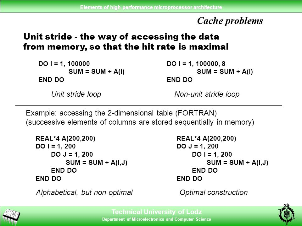 Technical University of Lodz Department of Microelectronics and Computer Science Elements of high performance microprocessor architecture Cache problems REAL*4 A(200,200) DO J = 1, 200 DO I = 1, 200 SUM = SUM + A(I,J) END DO REAL*4 A(200,200) DO I = 1, 200 DO J = 1, 200 SUM = SUM + A(I,J) END DO Example: accessing the 2-dimensional table (FORTRAN) (successive elements of columns are stored sequentially in memory) Optimal constructionAlphabetical, but non-optimal Unit stride - the way of accessing the data from memory, so that the hit rate is maximal DO I = 1, 100000 SUM = SUM + A(I) END DO DO I = 1, 100000, 8 SUM = SUM + A(I) END DO Unit stride loopNon-unit stride loop