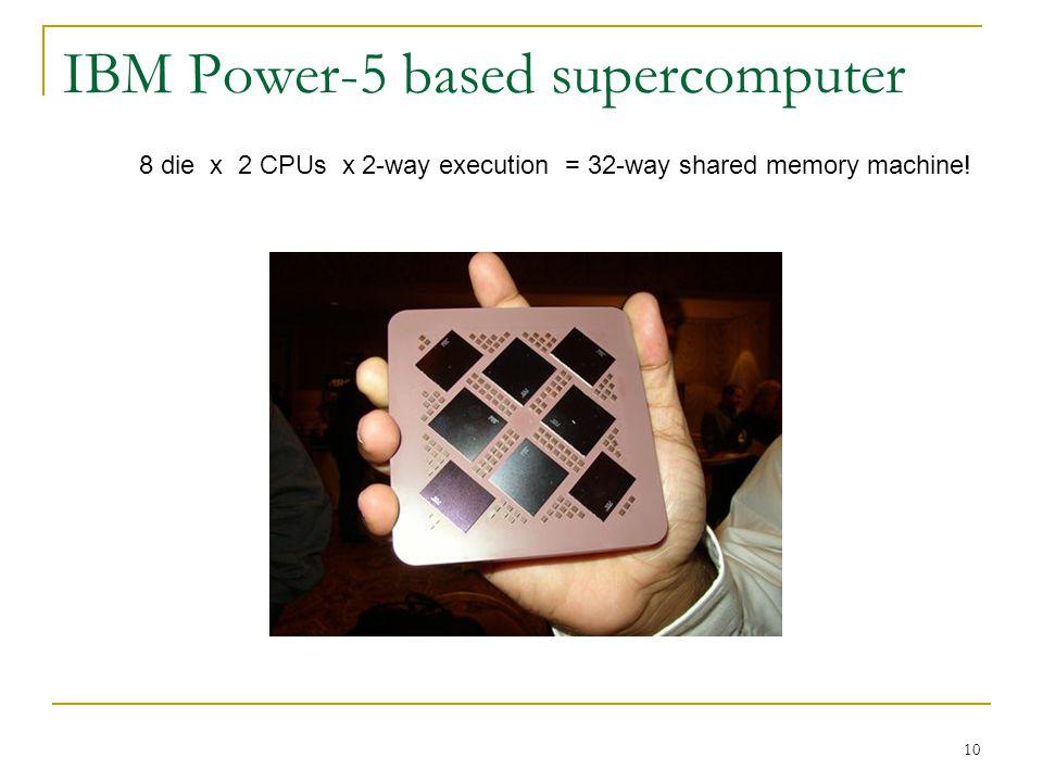 10 IBM Power-5 based supercomputer 8 die x 2 CPUs x 2-way execution = 32-way shared memory machine!