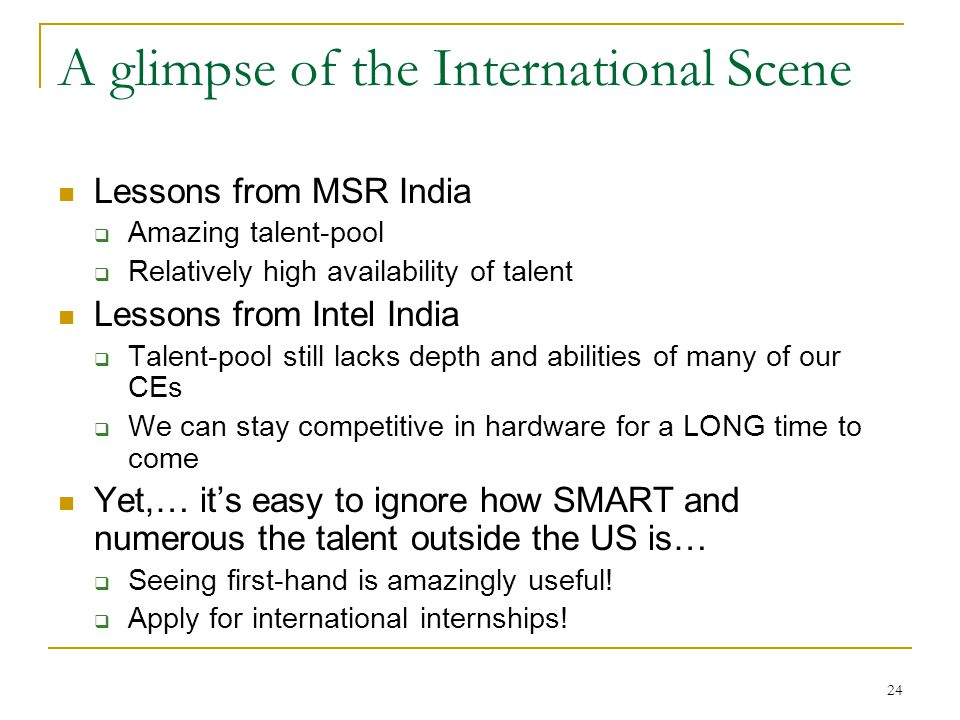 24 A glimpse of the International Scene Lessons from MSR India  Amazing talent-pool  Relatively high availability of talent Lessons from Intel India  Talent-pool still lacks depth and abilities of many of our CEs  We can stay competitive in hardware for a LONG time to come Yet,… it's easy to ignore how SMART and numerous the talent outside the US is…  Seeing first-hand is amazingly useful.