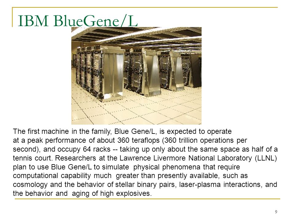 9 IBM BlueGene/L The first machine in the family, Blue Gene/L, is expected to operate at a peak performance of about 360 teraflops (360 trillion operations per second), and occupy 64 racks -- taking up only about the same space as half of a tennis court.