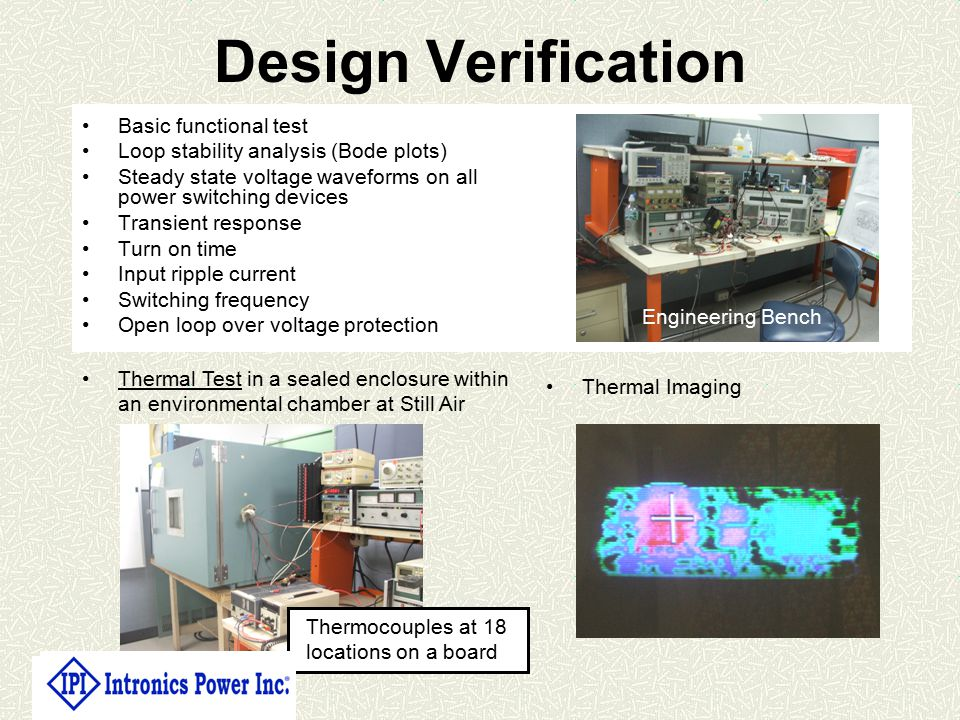 Design Verification Basic functional test Loop stability analysis (Bode plots) Steady state voltage waveforms on all power switching devices Transient response Turn on time Input ripple current Switching frequency Open loop over voltage protection Thermocouples at 18 locations on a board Engineering Bench Thermal Test in a sealed enclosure within an environmental chamber at Still Air Thermal Imaging
