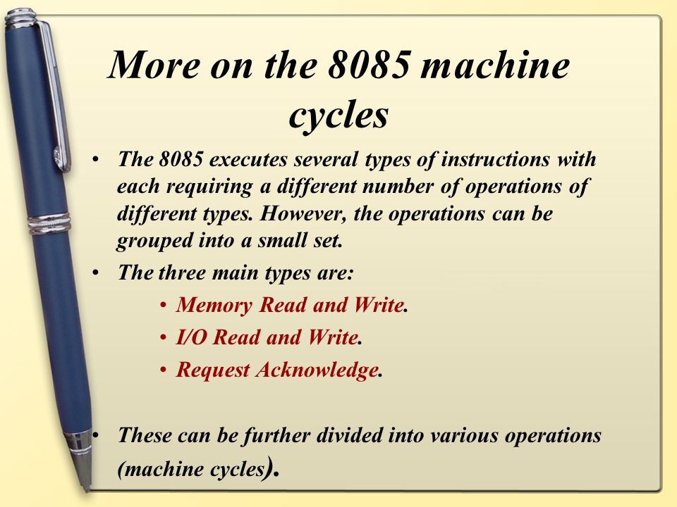 More on the 8085 machine cycles The 8085 executes several types of instructions with each requiring a different number of operations of different types.