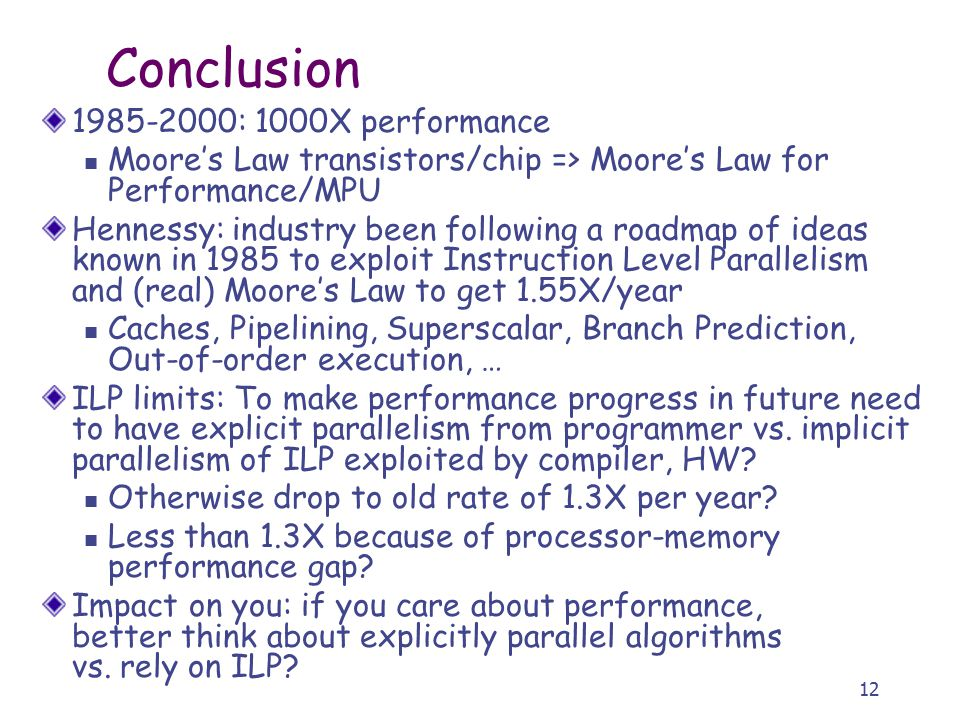 12 Conclusion 1985-2000: 1000X performance Moore's Law transistors/chip => Moore's Law for Performance/MPU Hennessy: industry been following a roadmap of ideas known in 1985 to exploit Instruction Level Parallelism and (real) Moore's Law to get 1.55X/year Caches, Pipelining, Superscalar, Branch Prediction, Out-of-order execution, … ILP limits: To make performance progress in future need to have explicit parallelism from programmer vs.