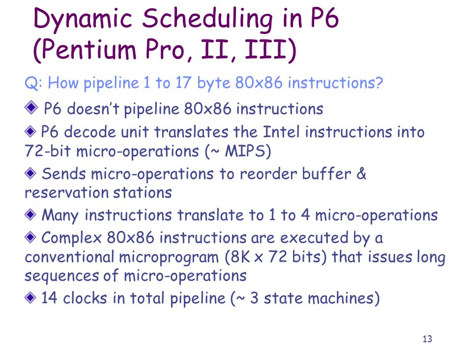 13 Dynamic Scheduling in P6 (Pentium Pro, II, III) Q: How pipeline 1 to 17 byte 80x86 instructions.