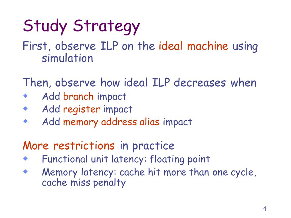 4 Study Strategy First, observe ILP on the ideal machine using simulation Then, observe how ideal ILP decreases when  Add branch impact  Add register impact  Add memory address alias impact More restrictions in practice  Functional unit latency: floating point  Memory latency: cache hit more than one cycle, cache miss penalty
