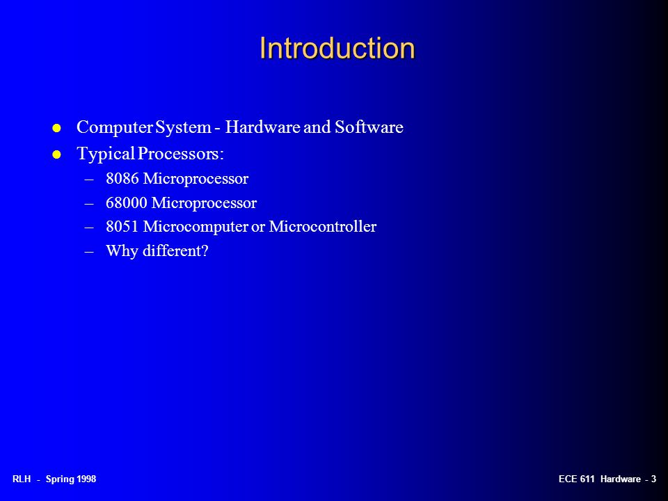 RLH - Spring 1998ECE 611 Hardware - 3 Introduction l Computer System - Hardware and Software l Typical Processors: –8086 Microprocessor –68000 Microprocessor –8051 Microcomputer or Microcontroller –Why different?