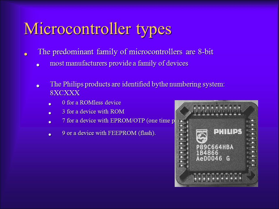 Microcontroller types The predominant family of microcontrollers are 8-bit The predominant family of microcontrollers are 8-bit most manufacturers provide a family of devices most manufacturers provide a family of devices The Philips products are identified bythe numbering system: 8XCXXX The Philips products are identified bythe numbering system: 8XCXXX 0 for a ROMless device 0 for a ROMless device 3 for a device with ROM 3 for a device with ROM 7 for a device with EPROM/OTP (one time programmable) 7 for a device with EPROM/OTP (one time programmable) 9 or a device with FEEPROM (flash).