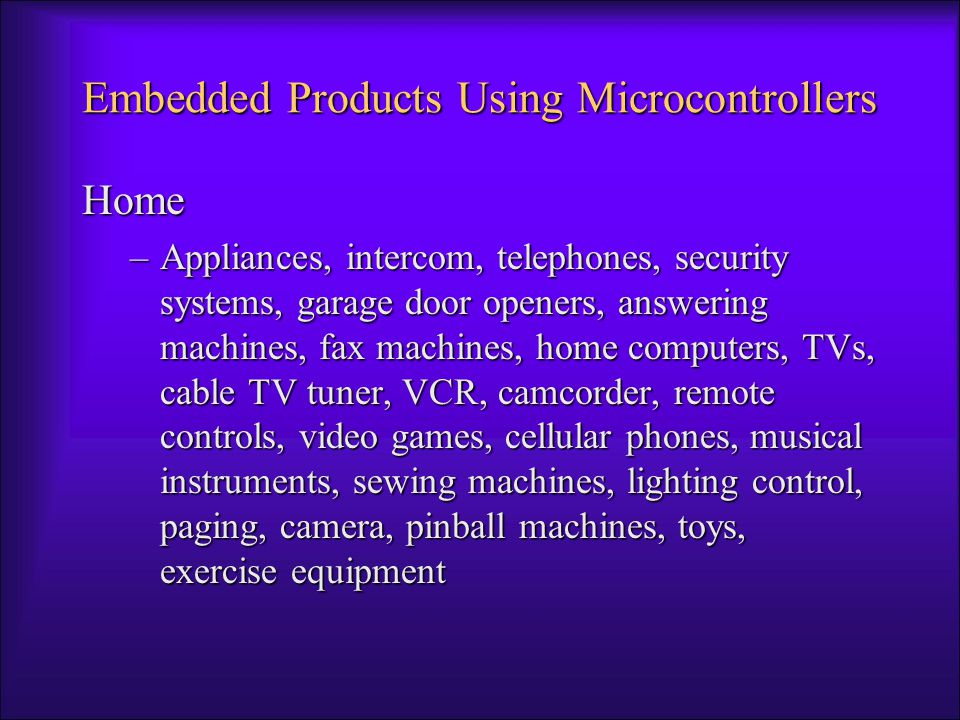 Embedded Products Using Microcontrollers Home –Appliances, intercom, telephones, security systems, garage door openers, answering machines, fax machines, home computers, TVs, cable TV tuner, VCR, camcorder, remote controls, video games, cellular phones, musical instruments, sewing machines, lighting control, paging, camera, pinball machines, toys, exercise equipment