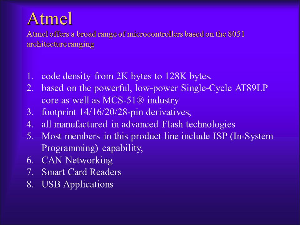 Atmel Atmel offers a broad range of microcontrollers based on the 8051 architecture ranging 1.code density from 2K bytes to 128K bytes.