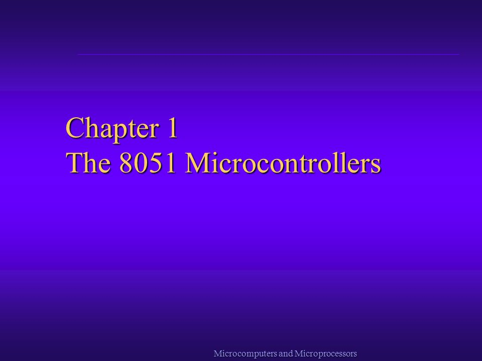 Microcomputers and Microprocessors Chapter 1 The 8051 Microcontrollers