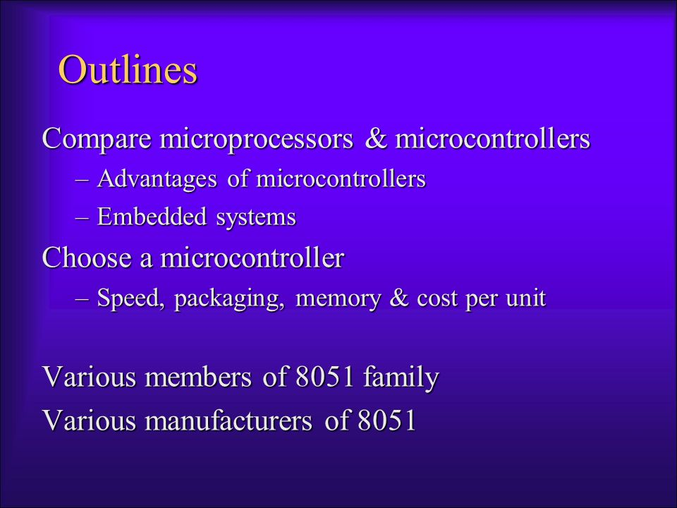 Microcontroller vs.Microprocessors 1.A smaller computer 2.On-chip RAM, ROM, I/O ports...