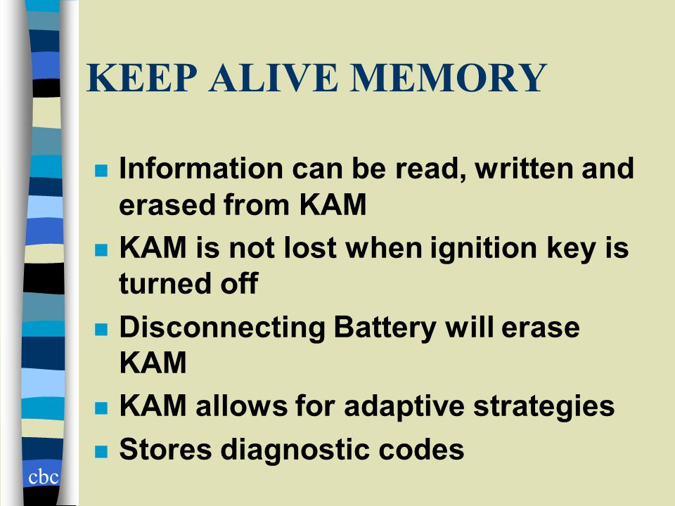cbc KEEP ALIVE MEMORY n Information can be read, written and erased from KAM n KAM is not lost when ignition key is turned off n Disconnecting Battery will erase KAM n KAM allows for adaptive strategies n Stores diagnostic codes