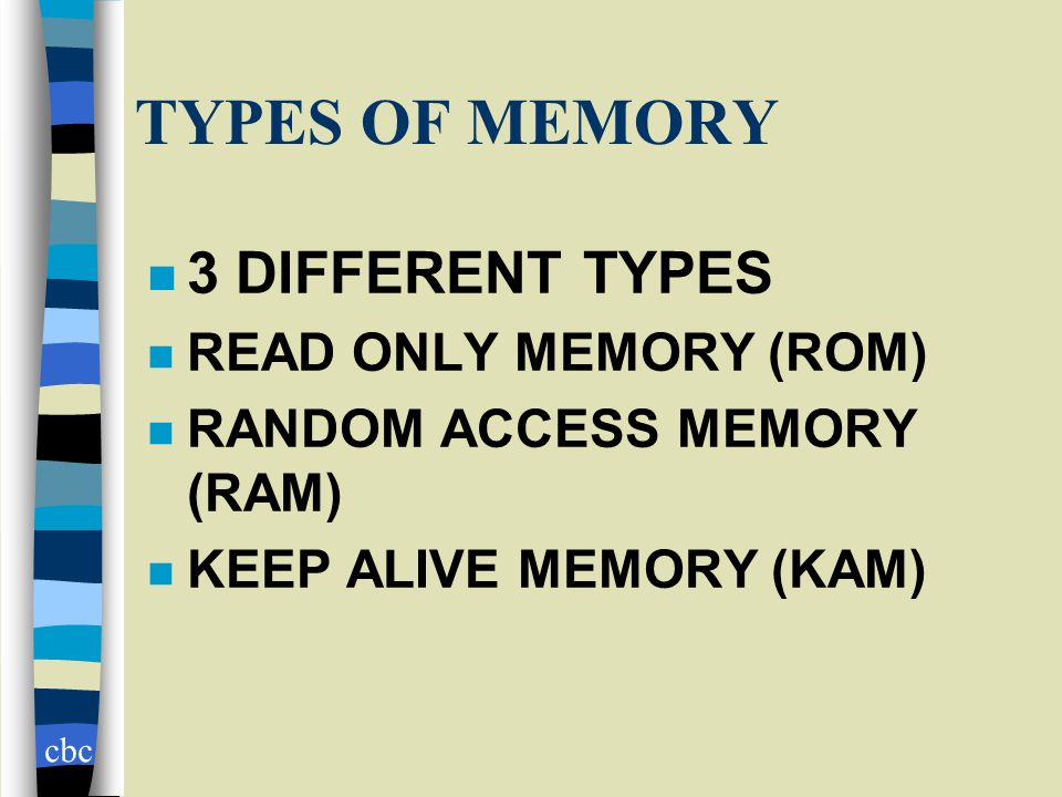 cbc TYPES OF MEMORY n 3 DIFFERENT TYPES n READ ONLY MEMORY (ROM) n RANDOM ACCESS MEMORY (RAM) n KEEP ALIVE MEMORY (KAM)