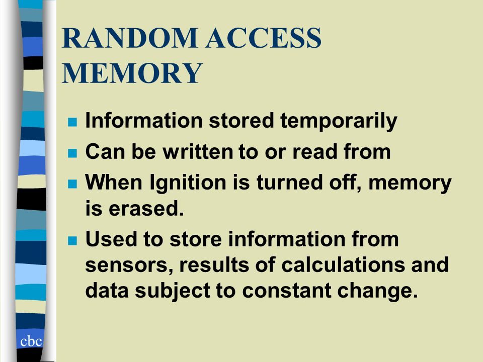 cbc RANDOM ACCESS MEMORY n Information stored temporarily n Can be written to or read from n When Ignition is turned off, memory is erased.