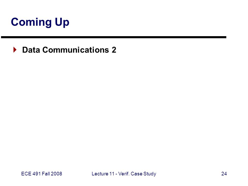 ECE 491 Fall 2008Lecture 11 - Verif. Case Study24 Coming Up  Data Communications 2