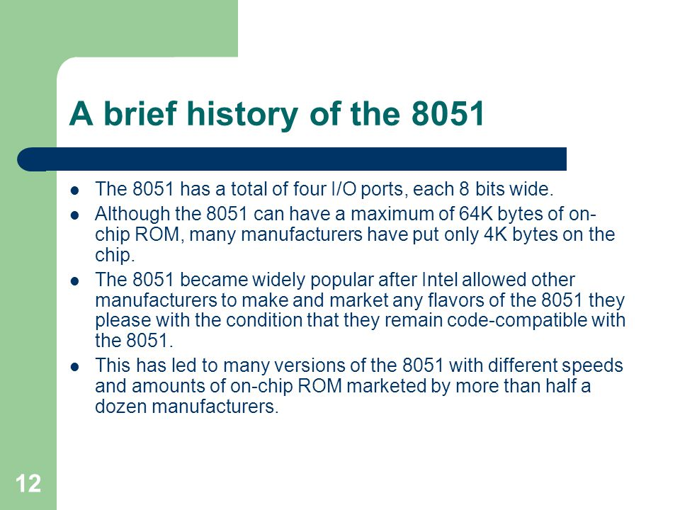 12 A brief history of the 8051 The 8051 has a total of four I/O ports, each 8 bits wide. Although the 8051 can have a maximum of 64K bytes of on- chip