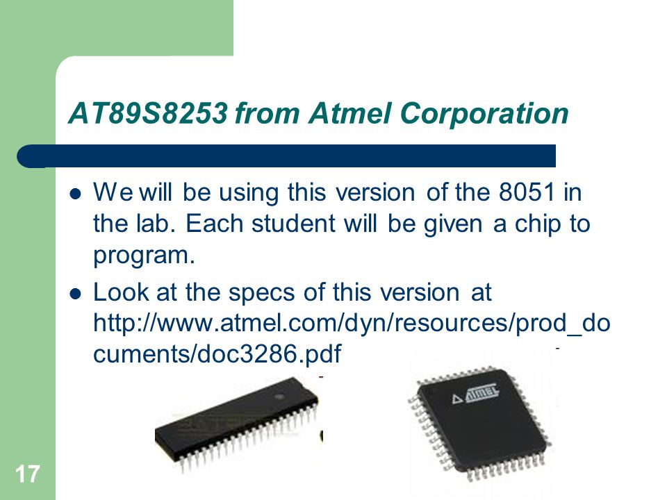 17 AT89S8253 from Atmel Corporation We will be using this version of the 8051 in the lab. Each student will be given a chip to program. Look at the sp