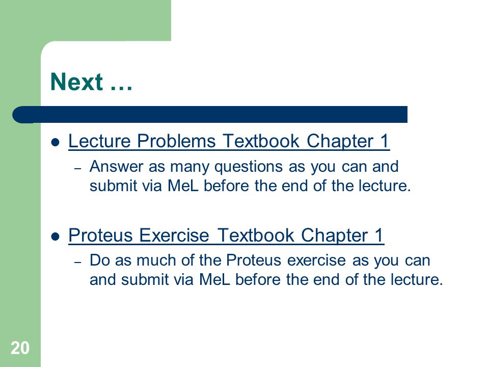 20 Next … Lecture Problems Textbook Chapter 1 – Answer as many questions as you can and submit via MeL before the end of the lecture. Proteus Exercise