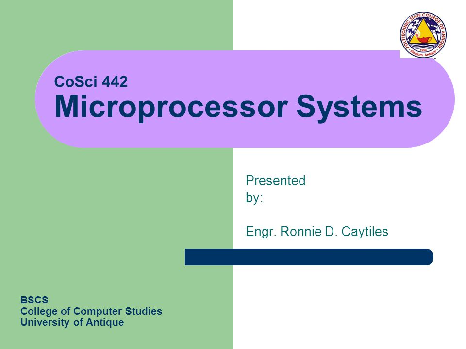 CoSci 442 Microprocessor Systems Presented by: Engr. Ronnie D. Caytiles BSCS College of Computer Studies University of Antique
