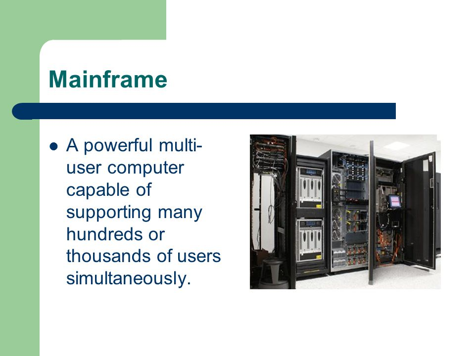 Mainframe A powerful multi- user computer capable of supporting many hundreds or thousands of users simultaneously.