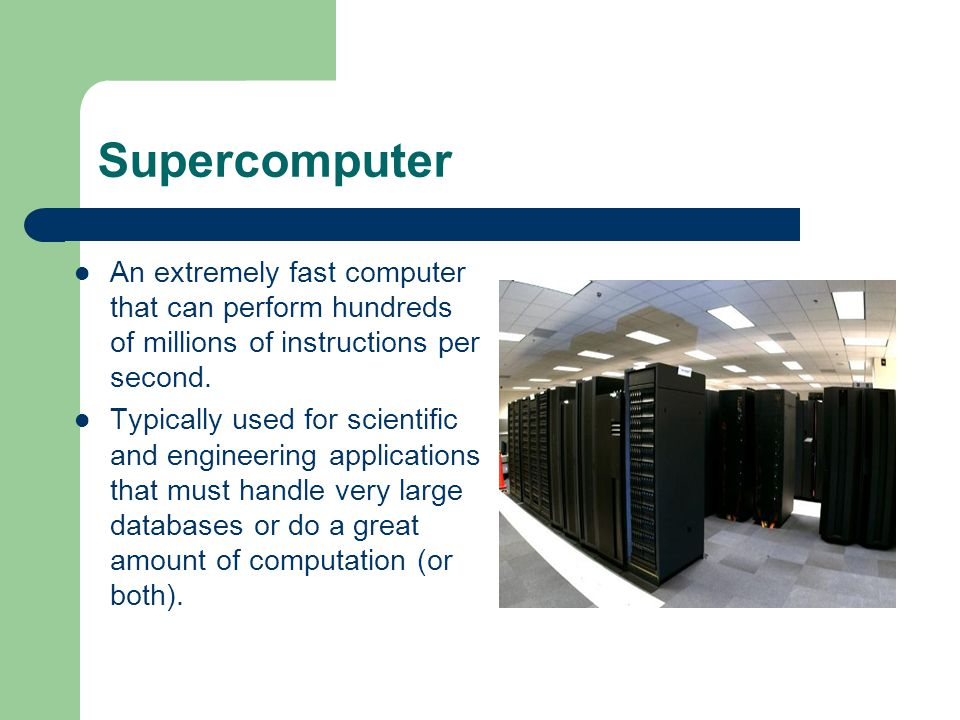 Supercomputer An extremely fast computer that can perform hundreds of millions of instructions per second. Typically used for scientific and engineeri