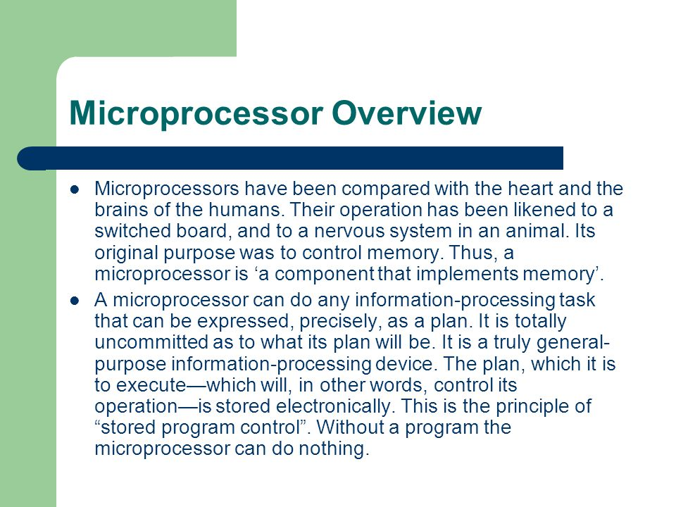 Microprocessor Overview Microprocessors have been compared with the heart and the brains of the humans. Their operation has been likened to a switched