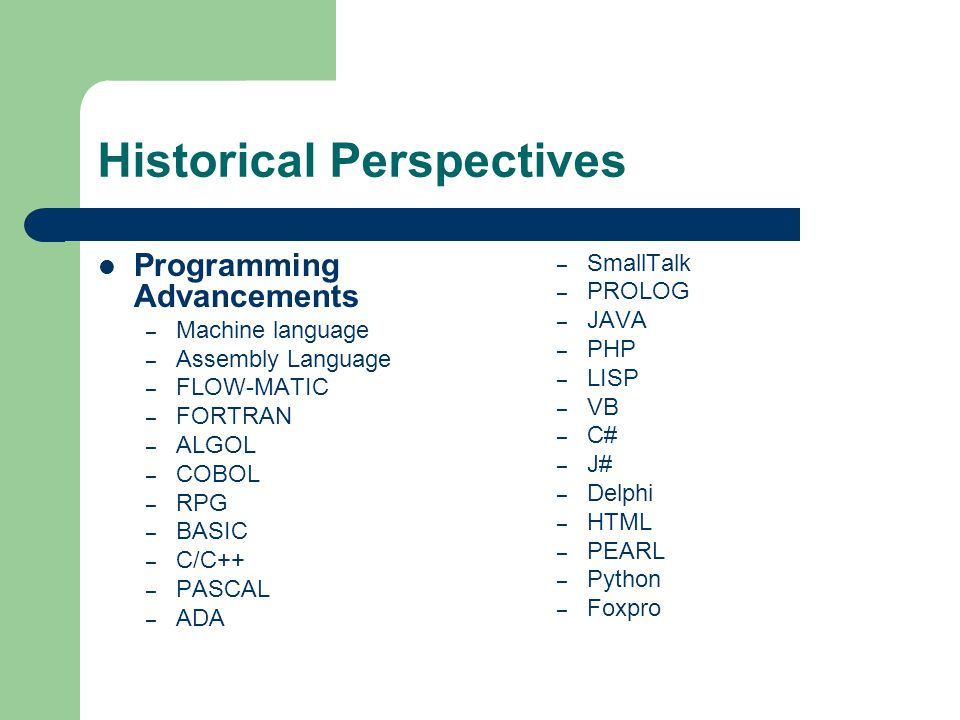 Historical Perspectives Programming Advancements – Machine language – Assembly Language – FLOW-MATIC – FORTRAN – ALGOL – COBOL – RPG – BASIC – C/C++ –