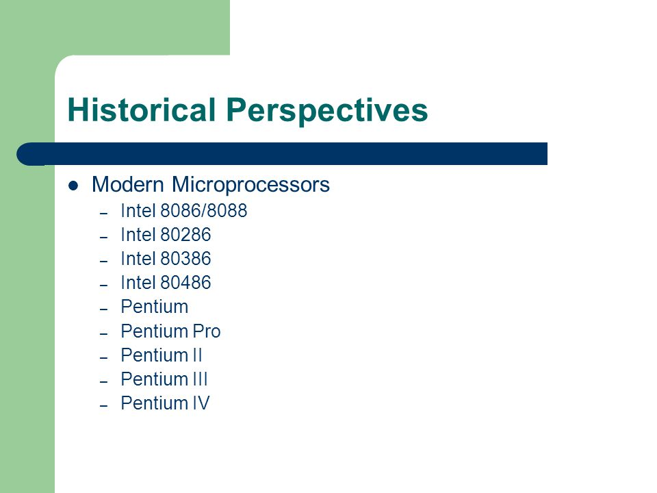 Historical Perspectives Modern Microprocessors – Intel 8086/8088 – Intel 80286 – Intel 80386 – Intel 80486 – Pentium – Pentium Pro – Pentium II – Pentium III – Pentium IV