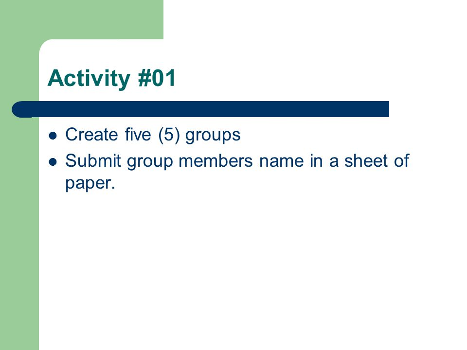 Activity #01 Create five (5) groups Submit group members name in a sheet of paper.