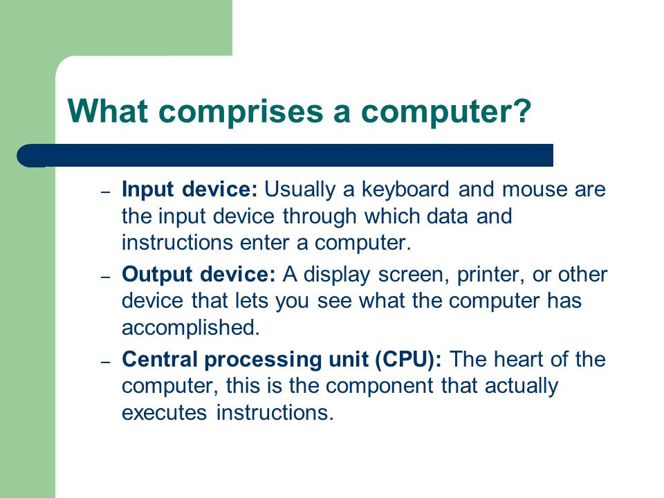 What comprises a computer? – Input device: Usually a keyboard and mouse are the input device through which data and instructions enter a computer. – O