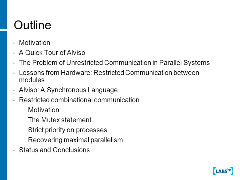 Outline Motivation A Quick Tour of Alviso The Problem of Unrestricted Communication in Parallel Systems Lessons from Hardware: Restricted Communication between modules Alviso: A Synchronous Language Restricted combinational communication −Motivation −The Mutex statement −Strict priority on processes −Recovering maximal parallelism Status and Conclusions
