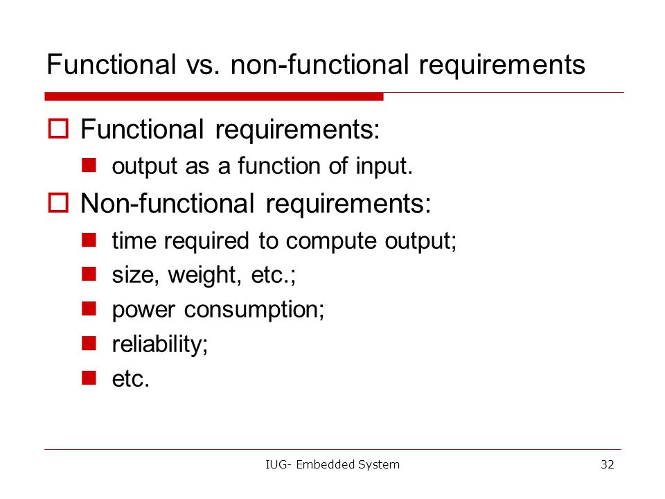 IUG- Embedded System31 Requirements  Plain language description of what the user wants and expects to get.  May be developed in several ways: talkin
