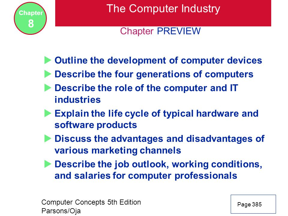 Computer Concepts 5th Edition Parsons/Oja Page 385 Chapter 8 Chapter PREVIEW The Computer Industry  Outline the development of computer devices  Describe the four generations of computers  Describe the role of the computer and IT industries  Explain the life cycle of typical hardware and software products  Discuss the advantages and disadvantages of various marketing channels  Describe the job outlook, working conditions, and salaries for computer professionals