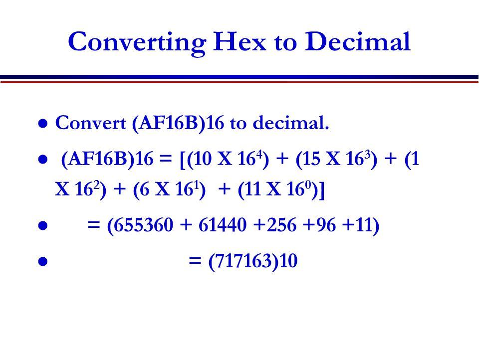 Converting Hex to Decimal Convert (AF16B)16 to decimal. (AF16B)16 = [(10 X 16 4 ) + (15 X 16 3 ) + (1 X 16 2 ) + (6 X 16 1 ) + (11 X 16 0 )] = (655360