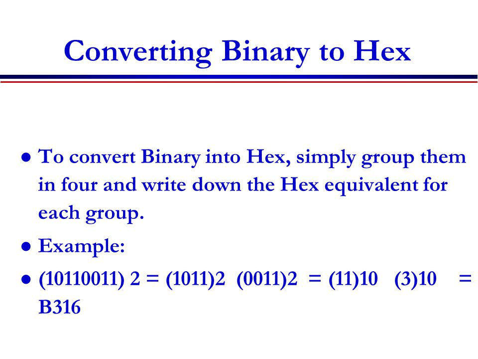 Converting Binary to Hex To convert Binary into Hex, simply group them in four and write down the Hex equivalent for each group. Example: (10110011) 2