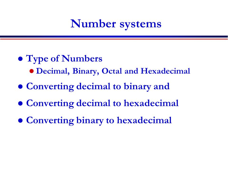 Number systems Type of Numbers Decimal, Binary, Octal and Hexadecimal Converting decimal to binary and Converting decimal to hexadecimal Converting bi