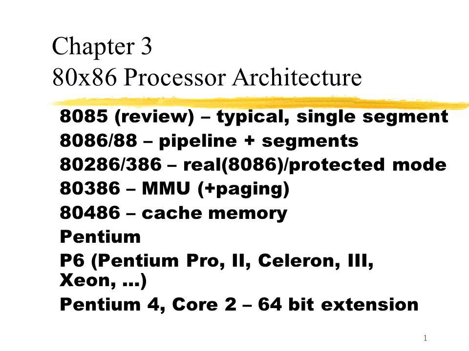 1 Chapter 3 80x86 Processor Architecture 8085 (review) – typical, single segment 8086/88 – pipeline + segments 80286/386 – real(8086)/protected mode 80386 – MMU (+paging) 80486 – cache memory Pentium P6 (Pentium Pro, II, Celeron, III, Xeon, …) Pentium 4, Core 2 – 64 bit extension