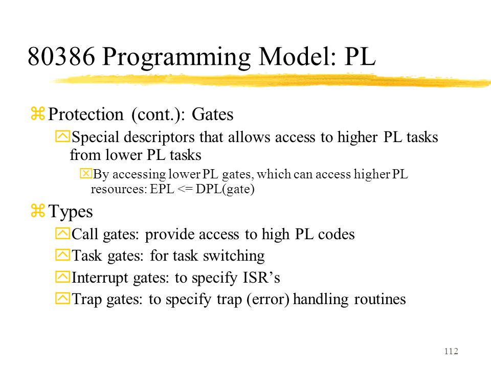 112 80386 Programming Model: PL zProtection (cont.): Gates ySpecial descriptors that allows access to higher PL tasks from lower PL tasks xBy accessing lower PL gates, which can access higher PL resources: EPL <= DPL(gate) zTypes yCall gates: provide access to high PL codes yTask gates: for task switching yInterrupt gates: to specify ISR's yTrap gates: to specify trap (error) handling routines