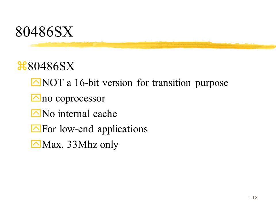 118 80486SX z80486SX yNOT a 16-bit version for transition purpose yno coprocessor yNo internal cache yFor low-end applications yMax.