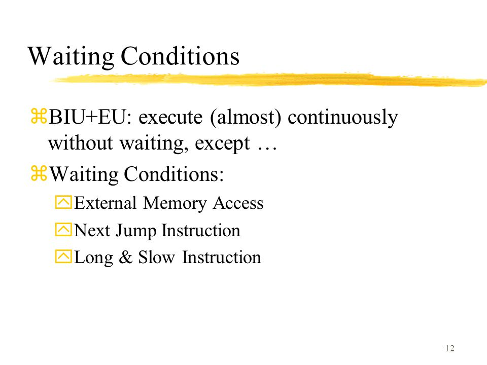 12 Waiting Conditions zBIU+EU: execute (almost) continuously without waiting, except … zWaiting Conditions: yExternal Memory Access yNext Jump Instruction yLong & Slow Instruction