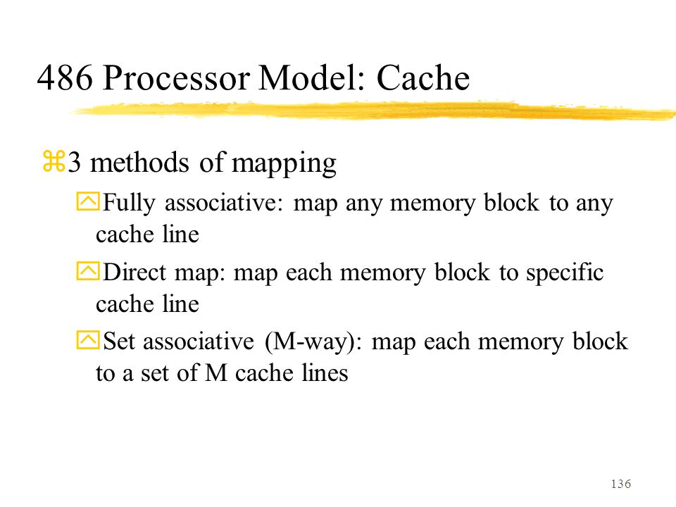 136 486 Processor Model: Cache z3 methods of mapping yFully associative: map any memory block to any cache line yDirect map: map each memory block to specific cache line ySet associative (M-way): map each memory block to a set of M cache lines