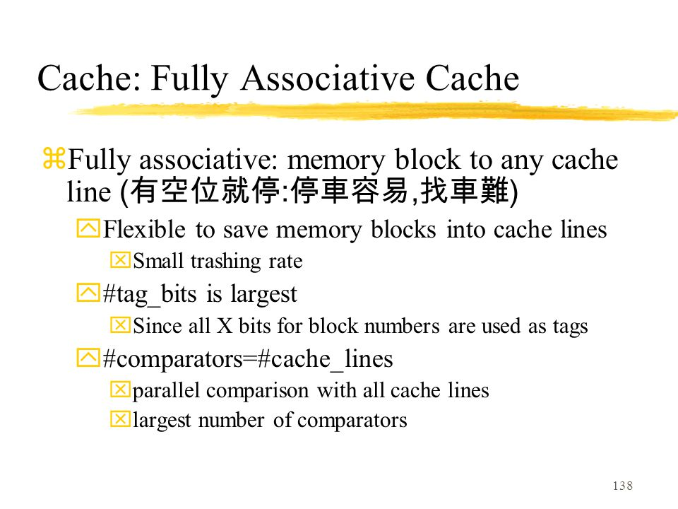 138 Cache: Fully Associative Cache  Fully associative: memory block to any cache line ( 有空位就停 : 停車容易, 找車難 ) yFlexible to save memory blocks into cache lines xSmall trashing rate y#tag_bits is largest xSince all X bits for block numbers are used as tags y#comparators=#cache_lines xparallel comparison with all cache lines xlargest number of comparators