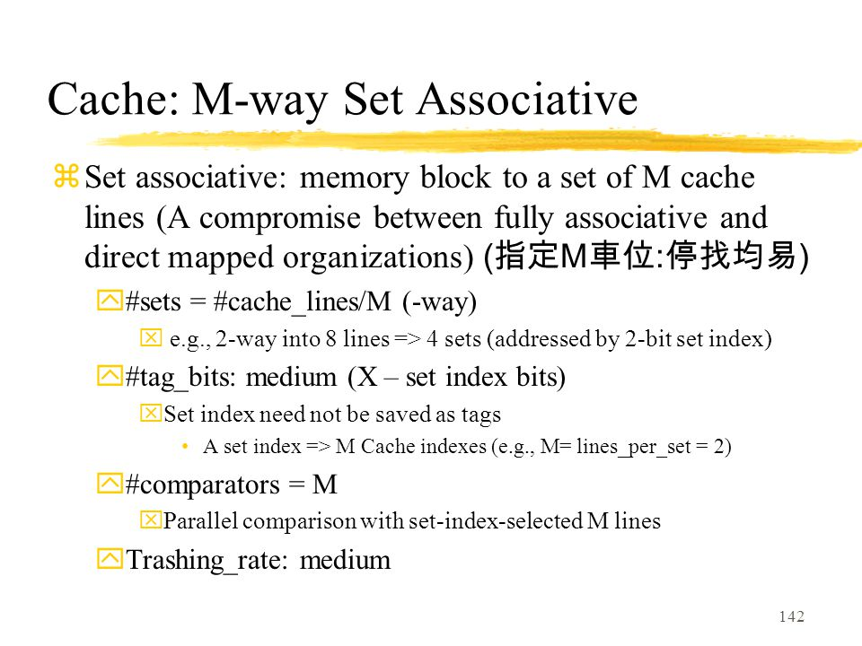 142 Cache: M-way Set Associative  Set associative: memory block to a set of M cache lines (A compromise between fully associative and direct mapped organizations) ( 指定 M 車位 : 停找均易 ) y#sets = #cache_lines/M (-way) x e.g., 2-way into 8 lines => 4 sets (addressed by 2-bit set index) y#tag_bits: medium (X – set index bits) xSet index need not be saved as tags A set index => M Cache indexes (e.g., M= lines_per_set = 2) y#comparators = M xParallel comparison with set-index-selected M lines yTrashing_rate: medium