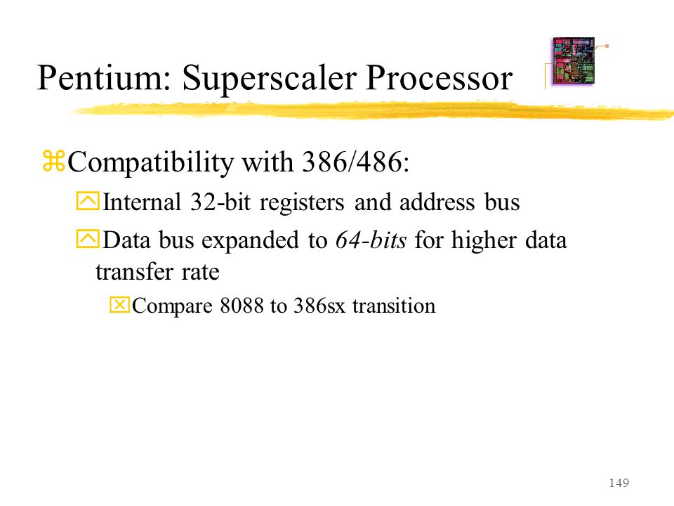 149 Pentium: Superscaler Processor zCompatibility with 386/486: yInternal 32-bit registers and address bus yData bus expanded to 64-bits for higher data transfer rate xCompare 8088 to 386sx transition