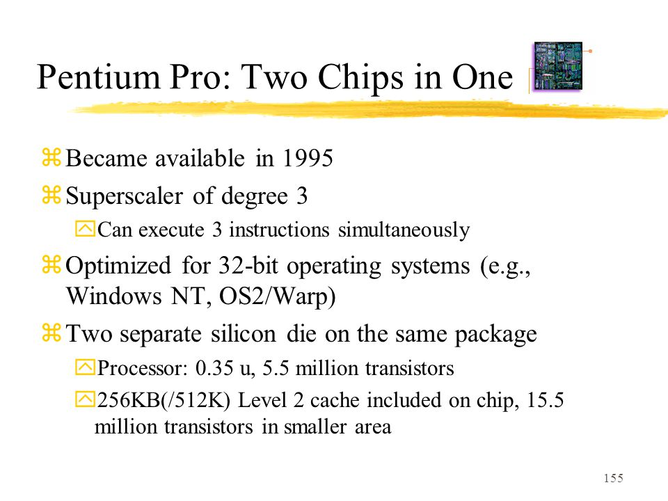 155 Pentium Pro: Two Chips in One zBecame available in 1995 zSuperscaler of degree 3 yCan execute 3 instructions simultaneously zOptimized for 32-bit operating systems (e.g., Windows NT, OS2/Warp) zTwo separate silicon die on the same package yProcessor: 0.35 u, 5.5 million transistors y256KB(/512K) Level 2 cache included on chip, 15.5 million transistors in smaller area