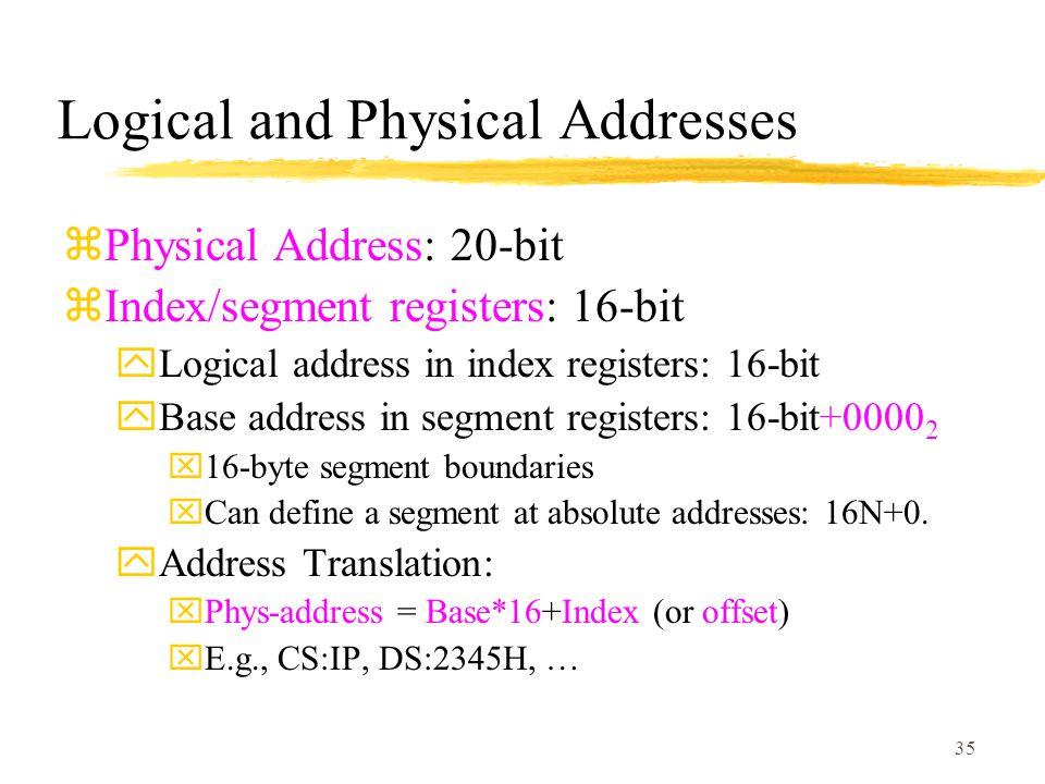 35 Logical and Physical Addresses zPhysical Address: 20-bit zIndex/segment registers: 16-bit yLogical address in index registers: 16-bit yBase address in segment registers: 16-bit+0000 2 x16-byte segment boundaries xCan define a segment at absolute addresses: 16N+0.